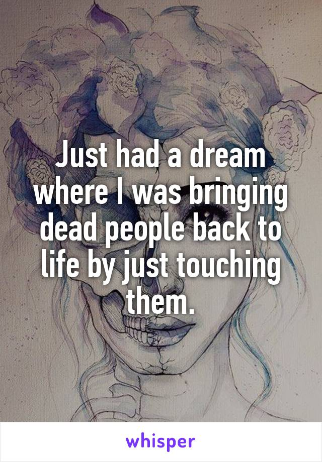 Just had a dream where I was bringing dead people back to life by just touching them.