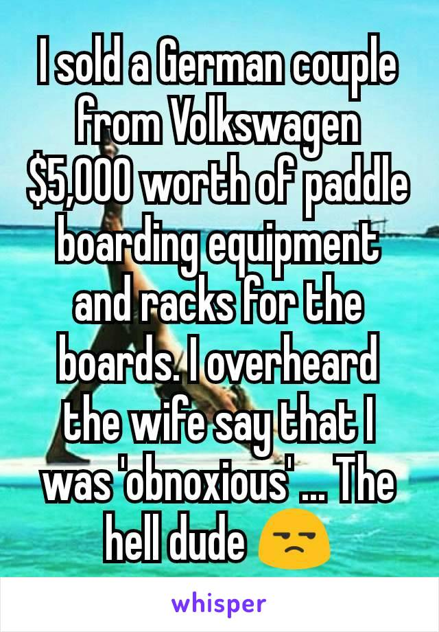 I sold a German couple from Volkswagen $5,000 worth of paddle boarding equipment and racks for the boards. I overheard the wife say that I was 'obnoxious' ... The hell dude 😒
