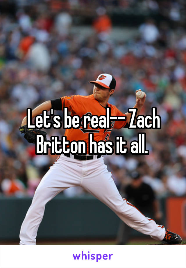 Let's be real-- Zach Britton has it all.