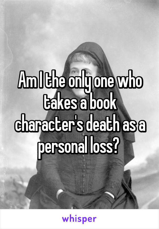Am I the only one who takes a book character's death as a personal loss?