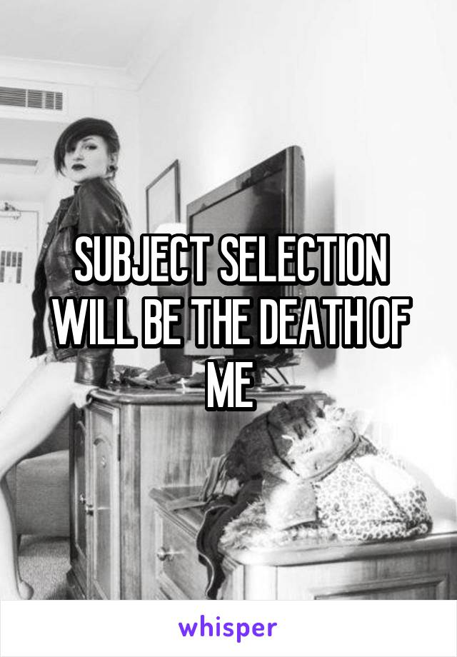 SUBJECT SELECTION WILL BE THE DEATH OF ME