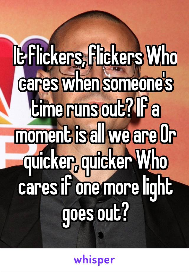 It flickers, flickers Who cares when someone's time runs out? If a moment is all we are Or quicker, quicker Who cares if one more light goes out?