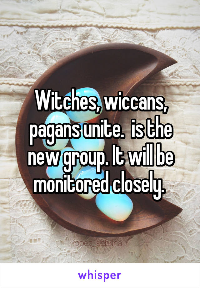 Witches, wiccans, pagans unite.  is the new group. It will be monitored closely.