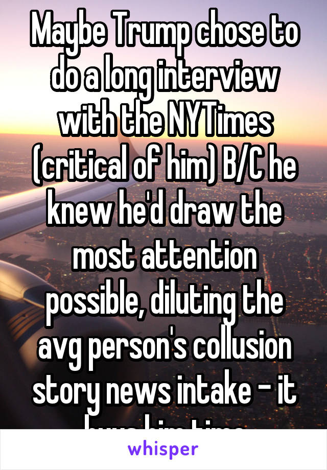 Maybe Trump chose to do a long interview with the NYTimes (critical of him) B/C he knew he'd draw the most attention possible, diluting the avg person's collusion story news intake - it buys him time