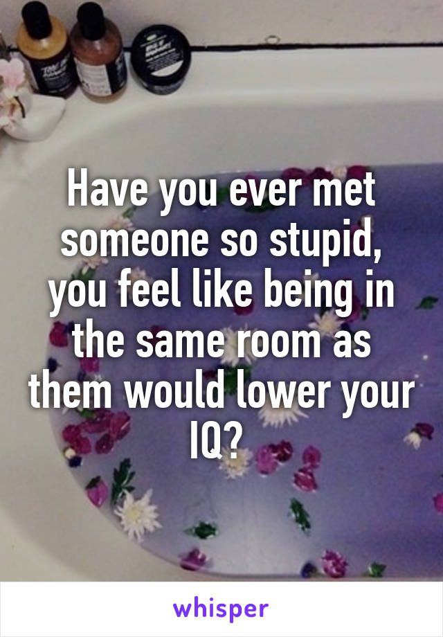 Have you ever met someone so stupid, you feel like being in the same room as them would lower your IQ?