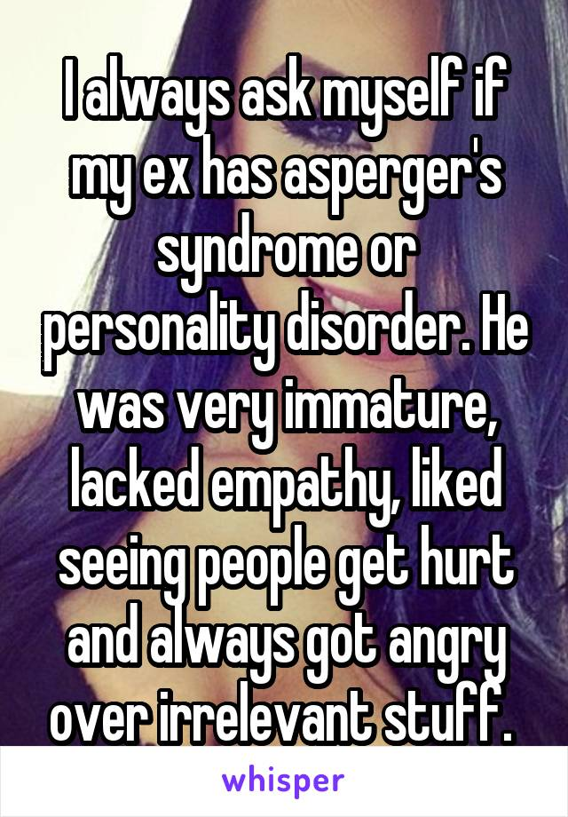 I always ask myself if my ex has asperger's syndrome or personality disorder. He was very immature, lacked empathy, liked seeing people get hurt and always got angry over irrelevant stuff.