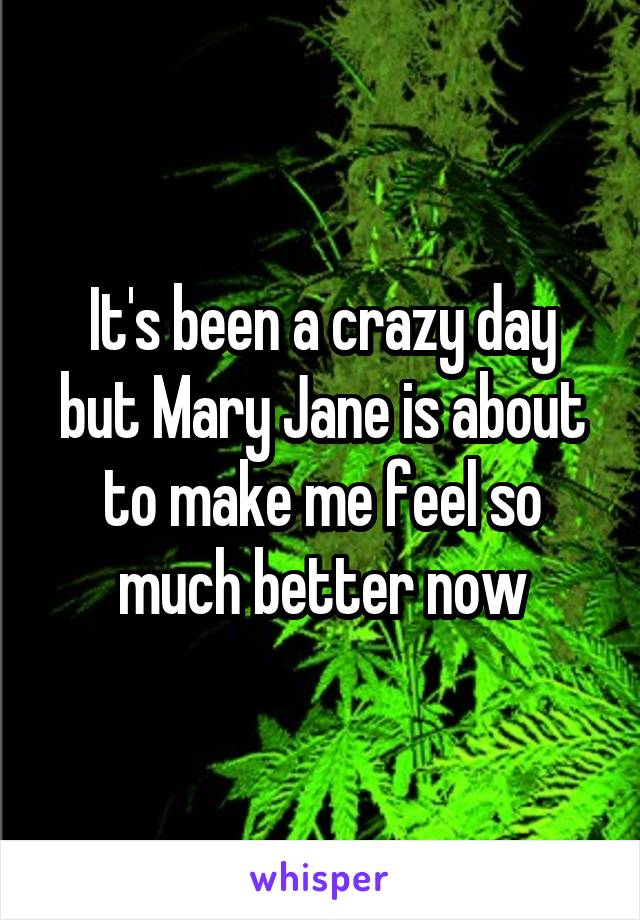 It's been a crazy day but Mary Jane is about to make me feel so much better now