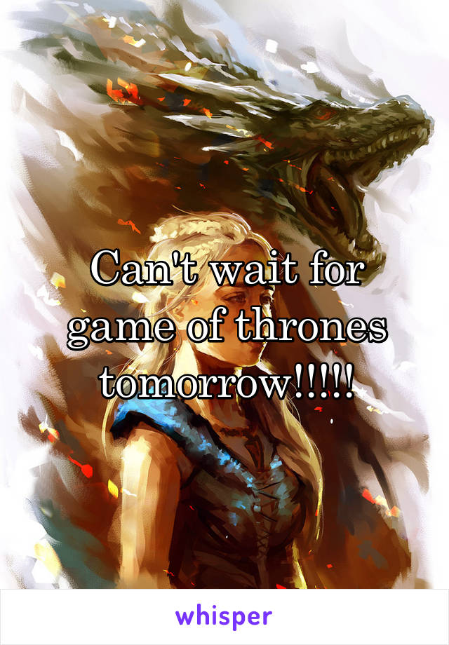 Can't wait for game of thrones tomorrow!!!!!