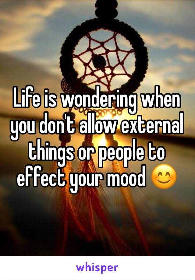 Life is wondering when you don't allow external things or people to effect your mood 😊