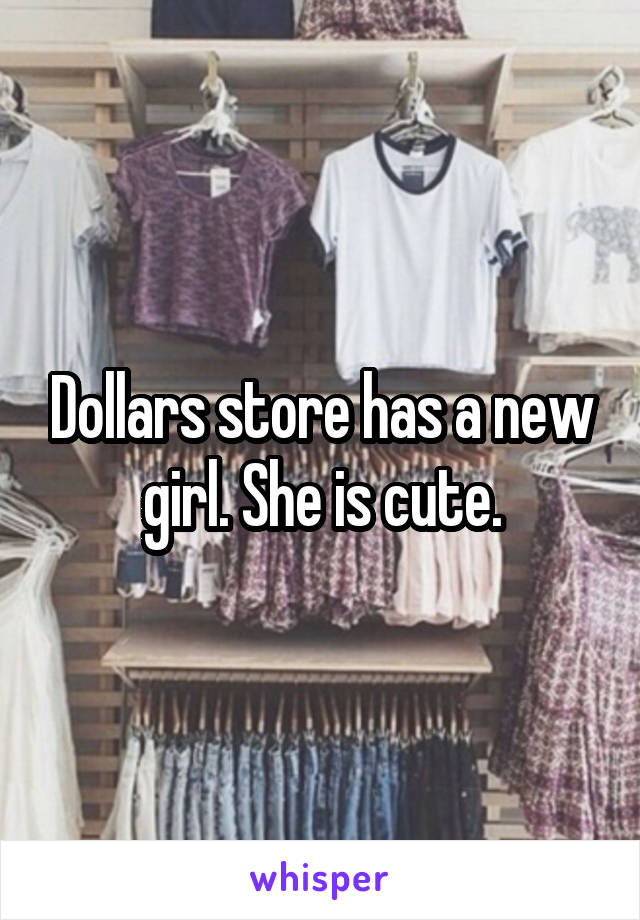 Dollars store has a new girl. She is cute.
