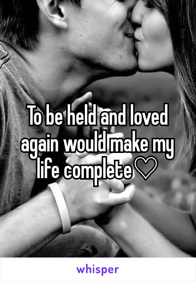 To be held and loved again would make my life complete♡
