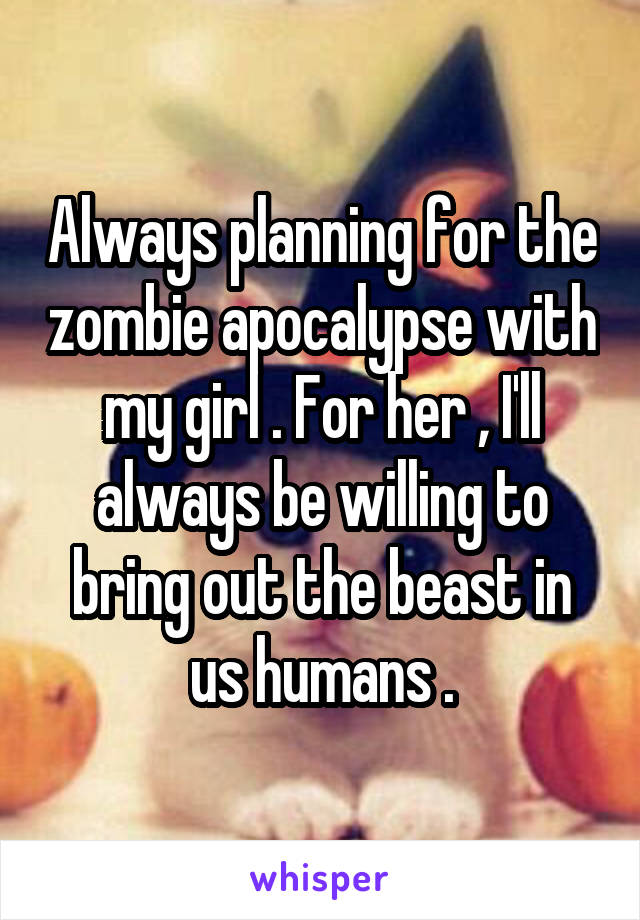 Always planning for the zombie apocalypse with my girl . For her , I'll always be willing to bring out the beast in us humans .