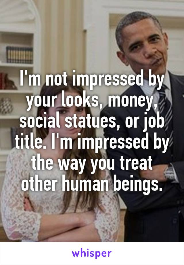 I'm not impressed by your looks, money, social statues, or job title. I'm impressed by the way you treat other human beings.
