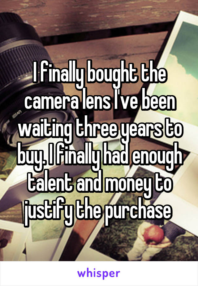I finally bought the camera lens I've been waiting three years to buy. I finally had enough talent and money to justify the purchase