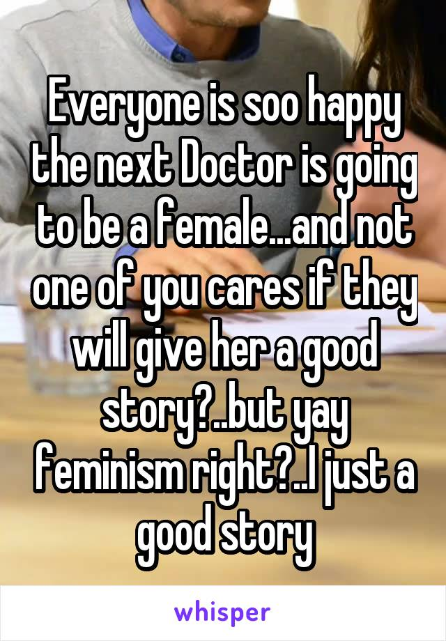 Everyone is soo happy the next Doctor is going to be a female...and not one of you cares if they will give her a good story?..but yay feminism right?..I just a good story