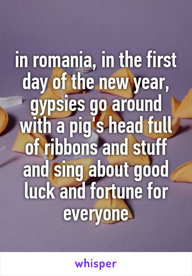 in romania, in the first day of the new year, gypsies go around with a pig's head full of ribbons and stuff and sing about good luck and fortune for everyone