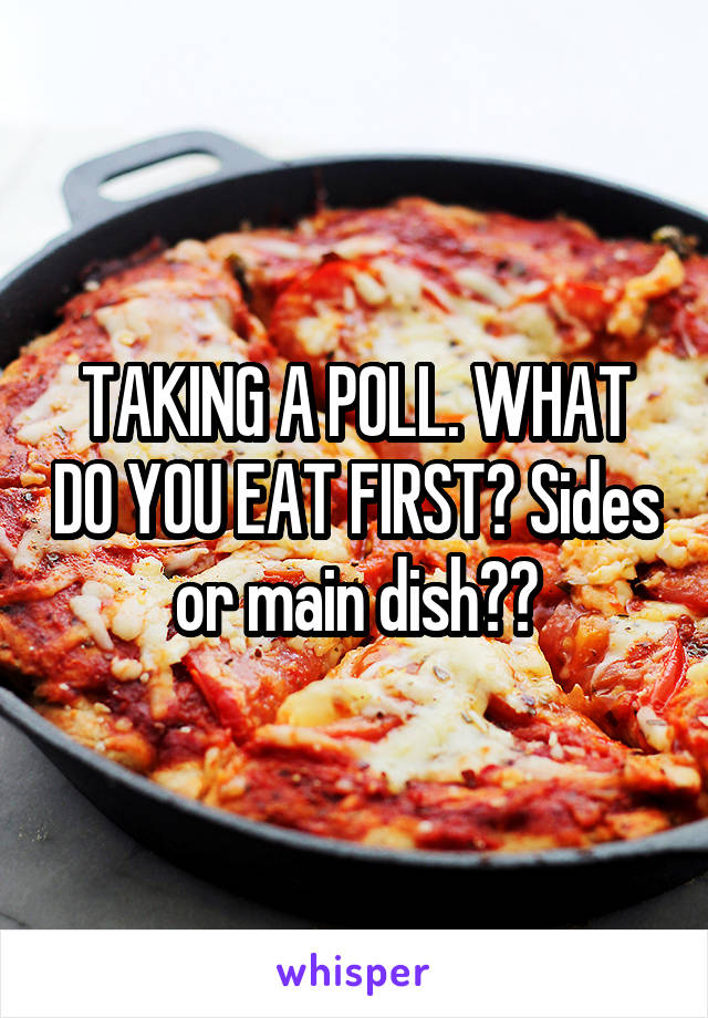 TAKING A POLL. WHAT DO YOU EAT FIRST? Sides or main dish??