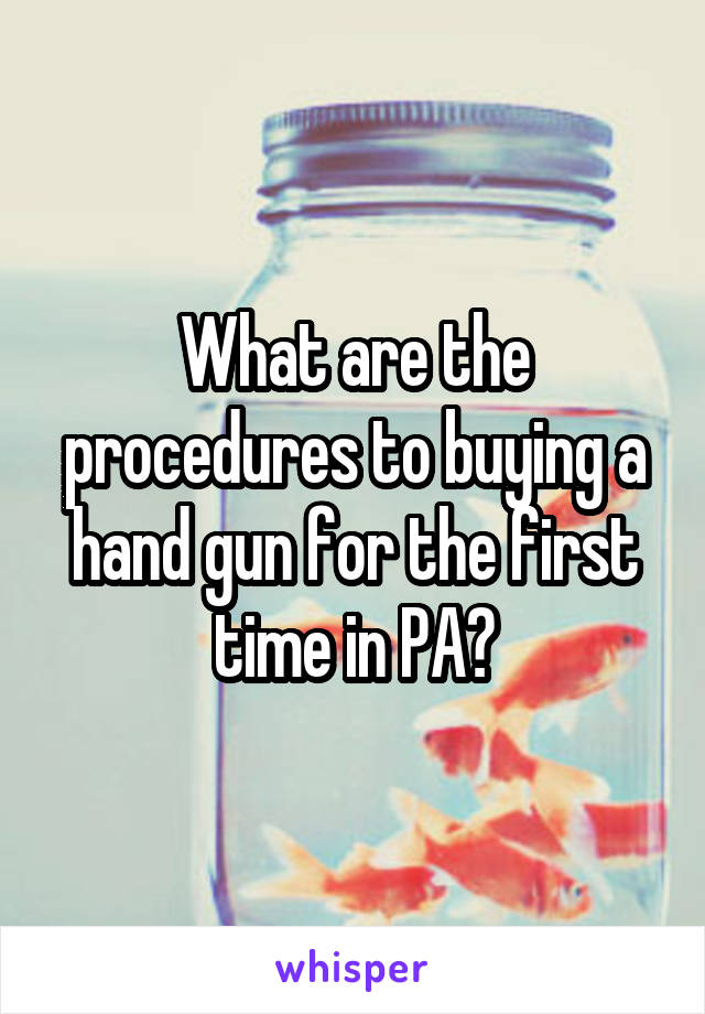 What are the procedures to buying a hand gun for the first time in PA?