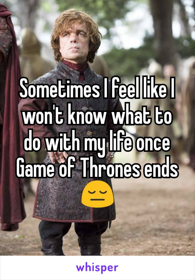 Sometimes I feel like I won't know what to do with my life once Game of Thrones ends 😔