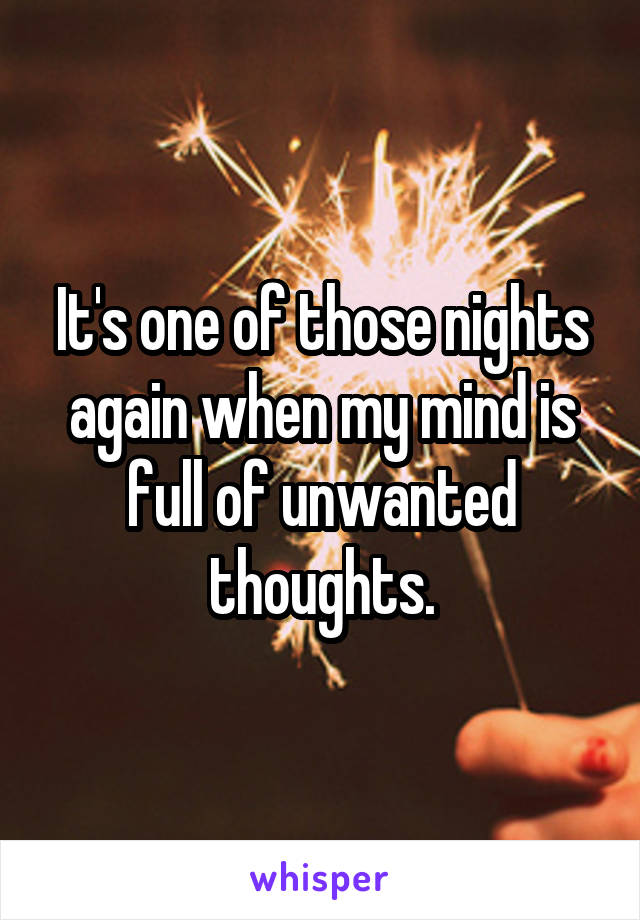 It's one of those nights again when my mind is full of unwanted thoughts.