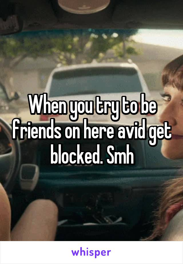 When you try to be friends on here avid get blocked. Smh