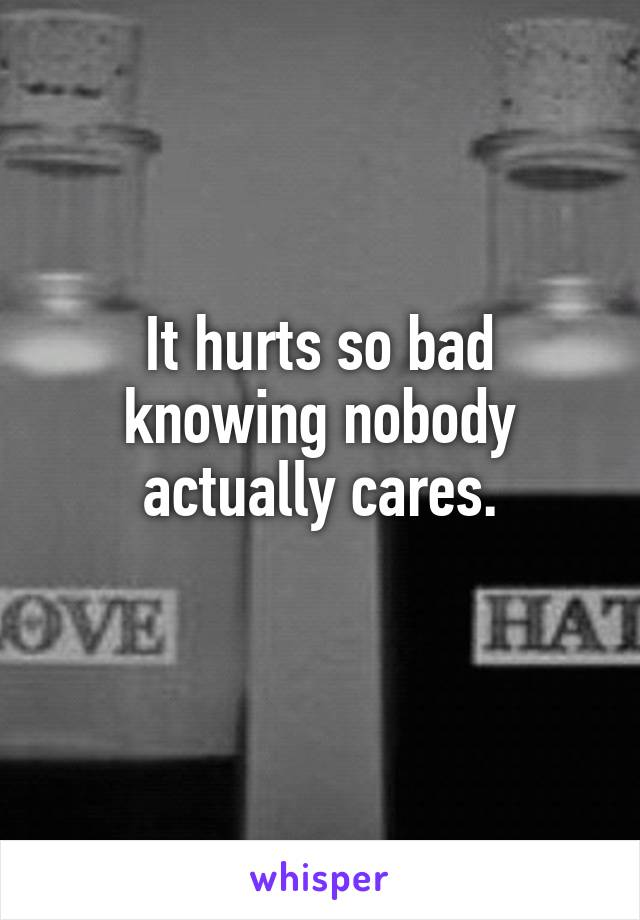 It hurts so bad knowing nobody actually cares.