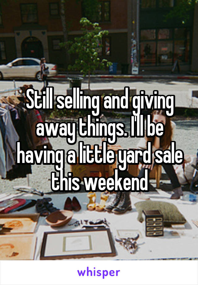 Still selling and giving away things. I'll be having a little yard sale this weekend