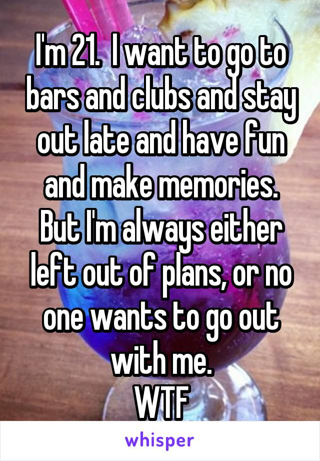 I'm 21.  I want to go to bars and clubs and stay out late and have fun and make memories. But I'm always either left out of plans, or no one wants to go out with me. WTF