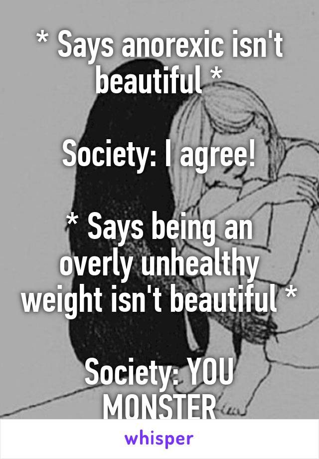 * Says anorexic isn't beautiful *  Society: I agree!  * Says being an overly unhealthy weight isn't beautiful *  Society: YOU MONSTER
