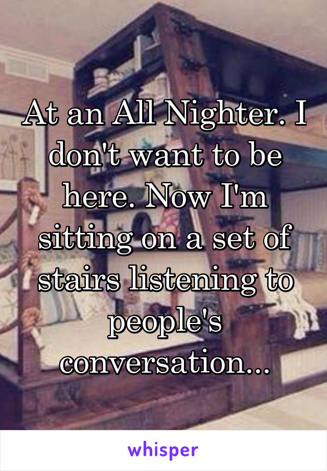 At an All Nighter. I don't want to be here. Now I'm sitting on a set of stairs listening to people's conversation...