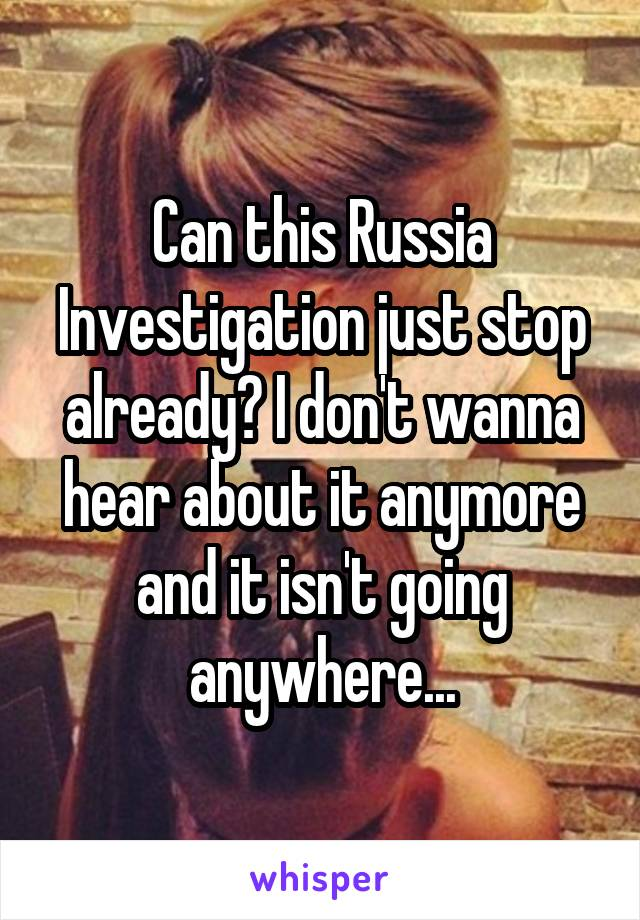 Can this Russia Investigation just stop already? I don't wanna hear about it anymore and it isn't going anywhere...