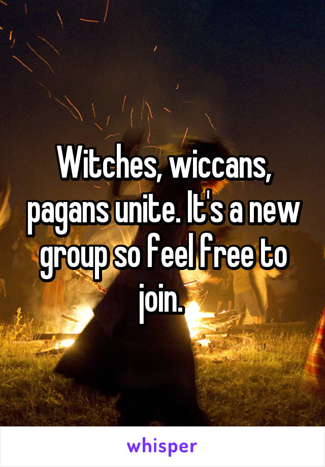 Witches, wiccans, pagans unite. It's a new group so feel free to join.