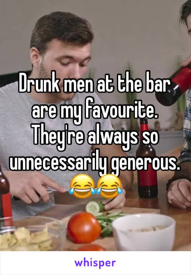 Drunk men at the bar are my favourite. They're always so unnecessarily generous.  😂😂