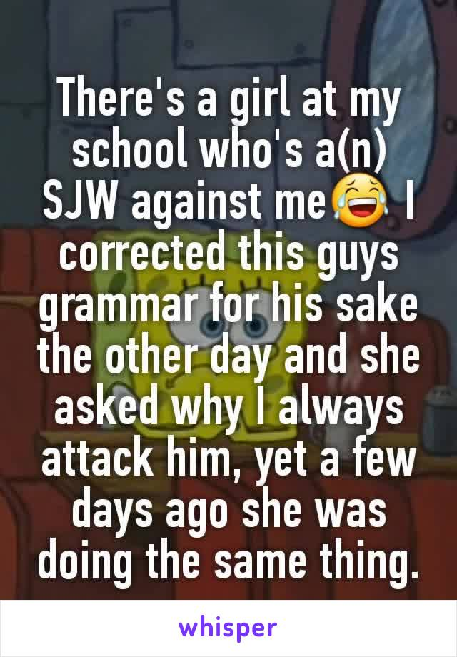 There's a girl at my school who's a(n) SJW against me😂 I corrected this guys grammar for his sake the other day and she asked why I always attack him, yet a few days ago she was doing the same thing.