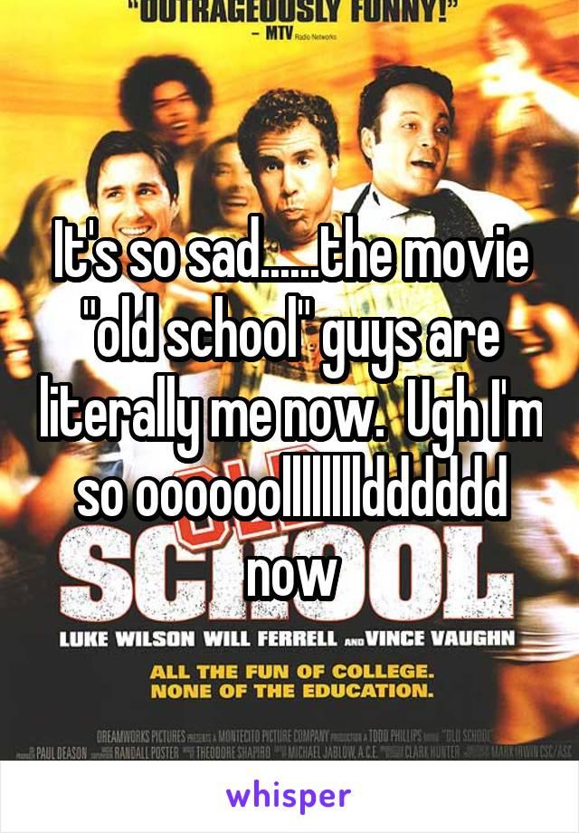 "It's so sad......the movie ""old school"" guys are literally me now.  Ugh I'm so oooooolllllllldddddd now"