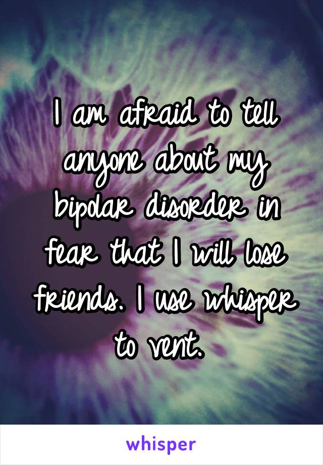 I am afraid to tell anyone about my bipolar disorder in fear that I will lose friends. I use whisper to vent.
