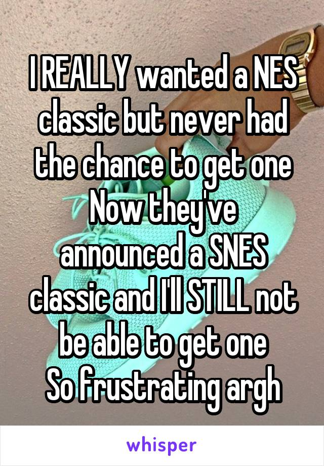 I REALLY wanted a NES classic but never had the chance to get one Now they've announced a SNES classic and I'll STILL not be able to get one So frustrating argh
