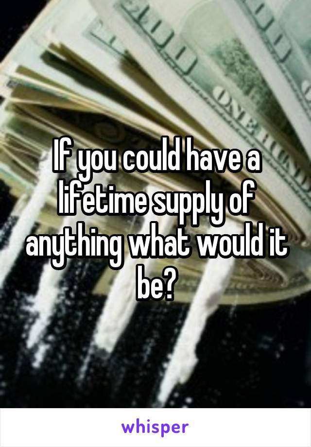 If you could have a lifetime supply of anything what would it be?
