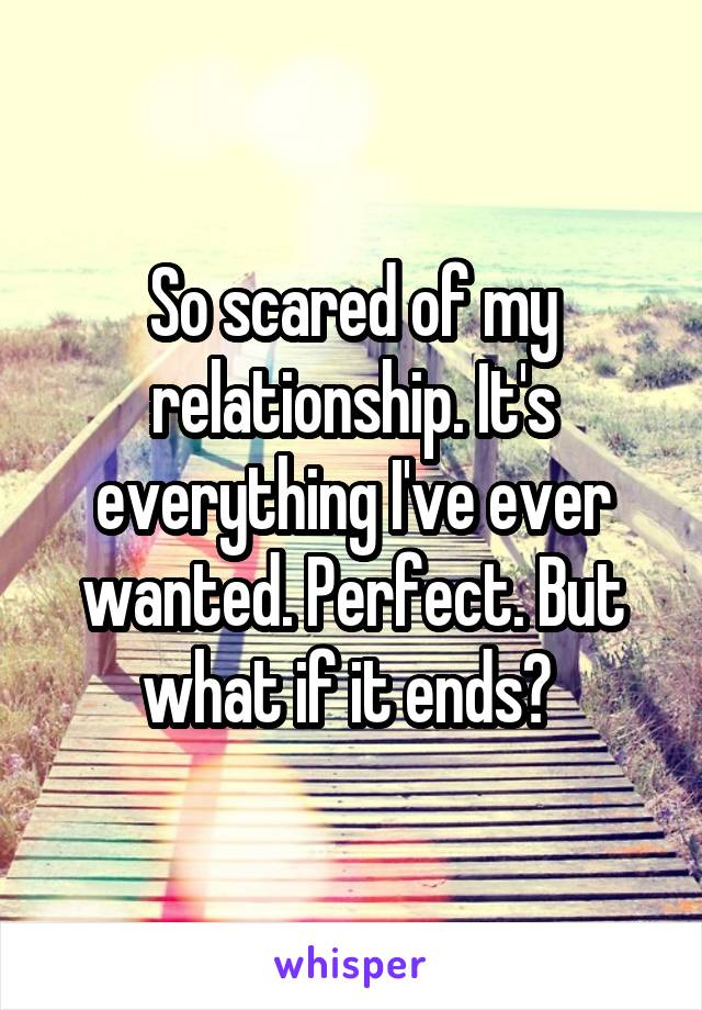 So scared of my relationship. It's everything I've ever wanted. Perfect. But what if it ends?