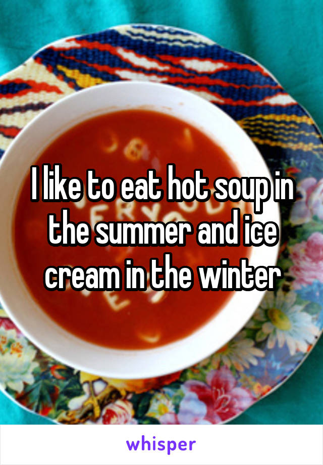 I like to eat hot soup in the summer and ice cream in the winter