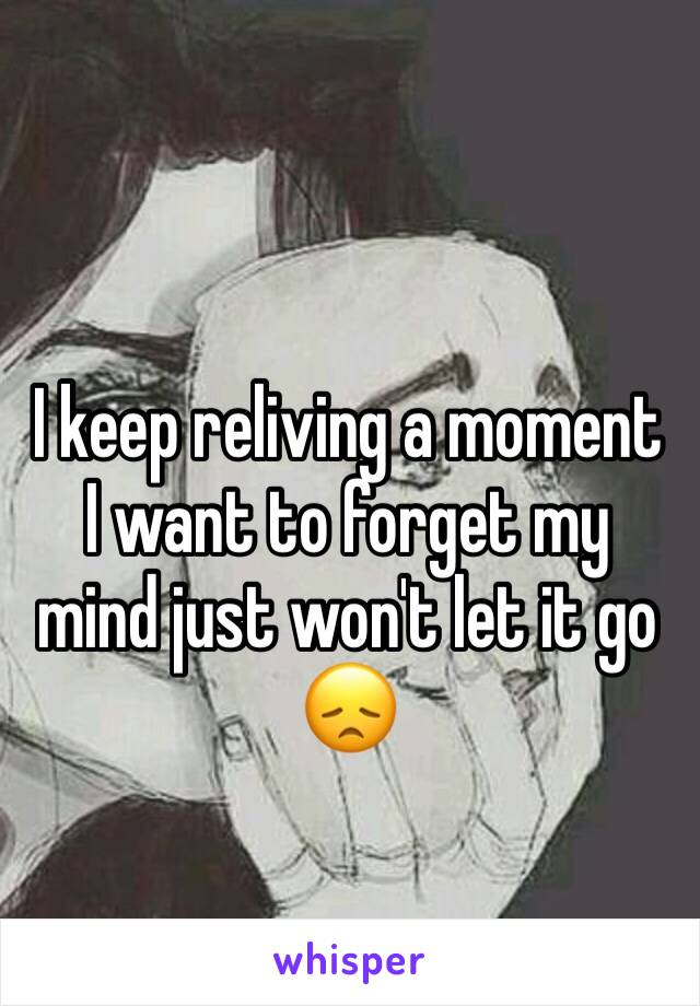 I keep reliving a moment I want to forget my mind just won't let it go 😞