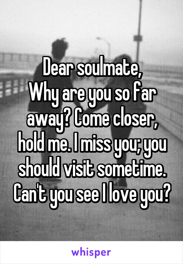 Dear soulmate, Why are you so far away? Come closer, hold me. I miss you; you should visit sometime. Can't you see I love you?