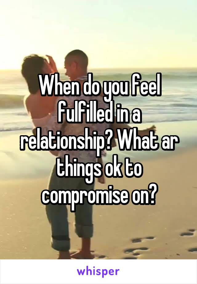 When do you feel fulfilled in a relationship? What ar things ok to compromise on?