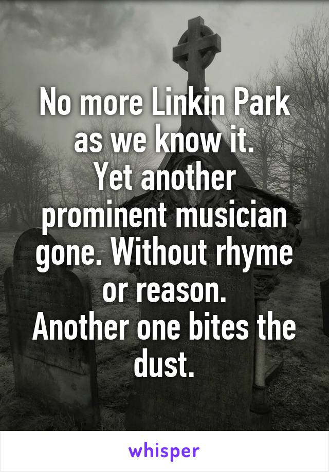 No more Linkin Park as we know it. Yet another prominent musician gone. Without rhyme or reason. Another one bites the dust.