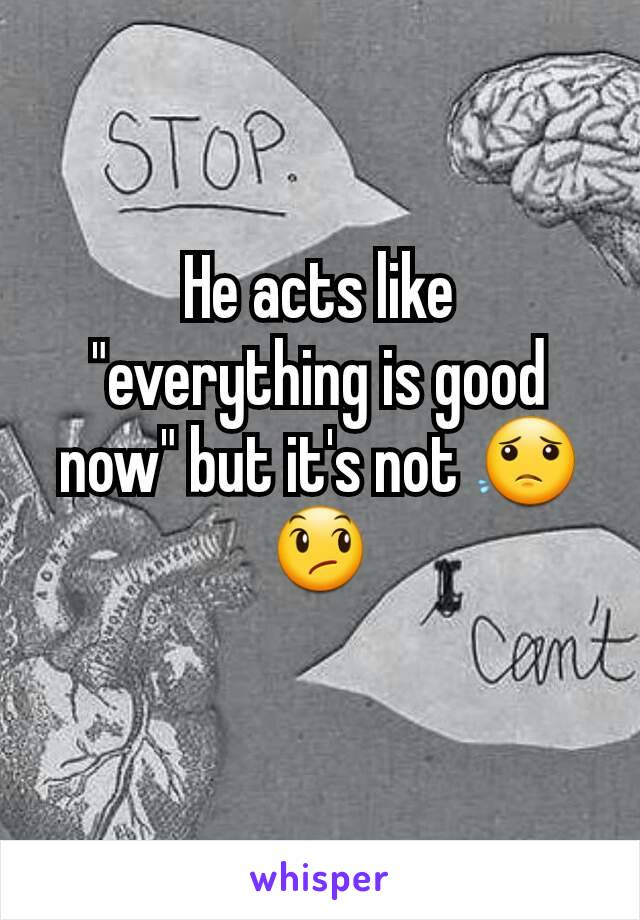"""He acts like """"everything is good now"""" but it's not 😟😞"""