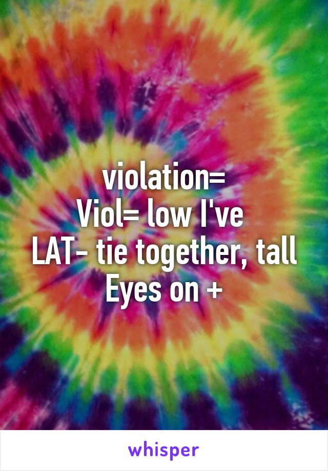 violation= Viol= low I've  LAT- tie together, tall Eyes on +