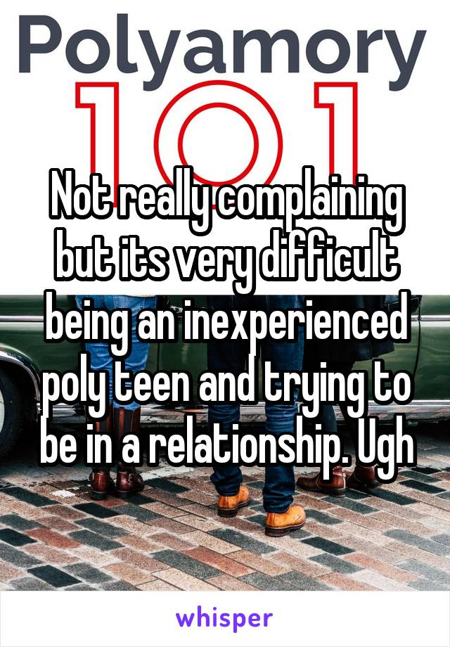 Not really complaining but its very difficult being an inexperienced poly teen and trying to be in a relationship. Ugh