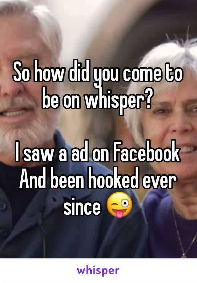 So how did you come to be on whisper?  I saw a ad on Facebook  And been hooked ever since 😜