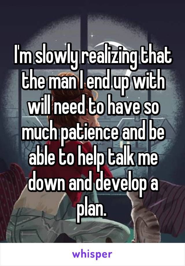 I'm slowly realizing that the man I end up with will need to have so much patience and be able to help talk me down and develop a plan.