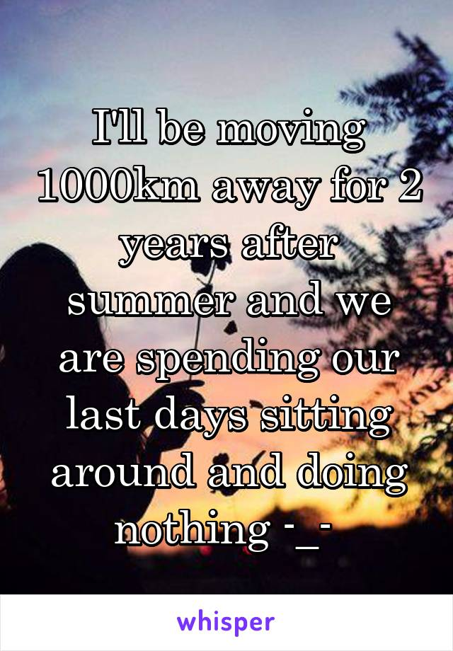 I'll be moving 1000km away for 2 years after summer and we are spending our last days sitting around and doing nothing -_-